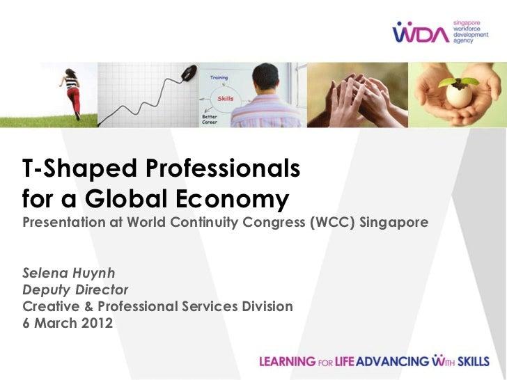 T-Shaped Professionalsfor a Global EconomyPresentation at World Continuity Congress (WCC) SingaporeSelena HuynhDeputy Dire...