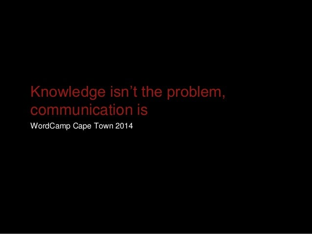 Knowledge isn't the problem, communication is WordCamp Cape Town 2014