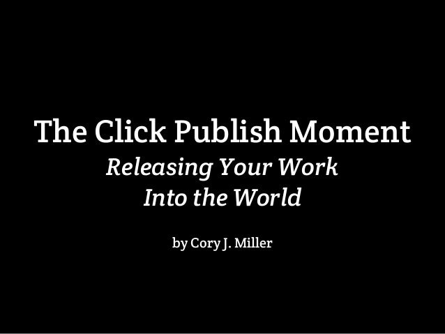 The Click Publish Moment  Releasing Your Work  Into the World  by Cory J. Miller