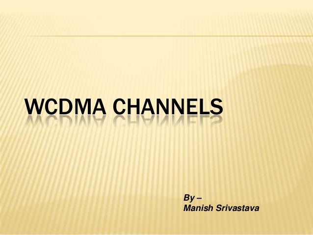 WCDMA CHANNELS           By –           Manish Srivastava