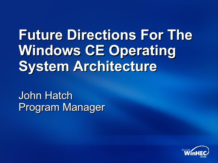 Future Directions For The Windows CE Operating System Architecture John Hatch Program Manager