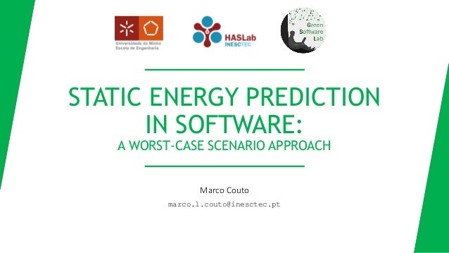 Marco Couto marco.l.couto@inesctec.pt STATIC ENERGY PREDICTION IN SOFTWARE: A WORST-CASE SCENARIO APPROACH