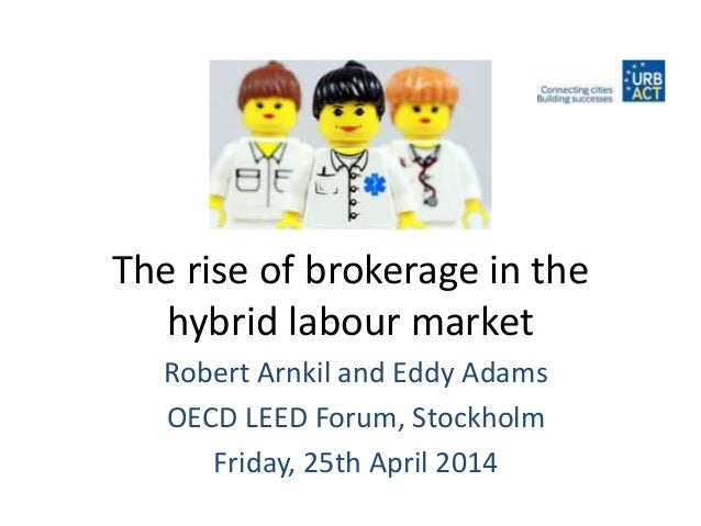 The rise of brokerage in the hybrid labour market Robert Arnkil and Eddy Adams OECD LEED Forum, Stockholm Friday, 25th Apr...