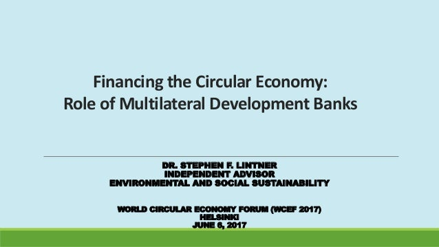 Financing the Circular Economy: Role of Multilateral Development Banks DR. STEPHEN F. LINTNER INDEPENDENT ADVISOR ENVIRONM...