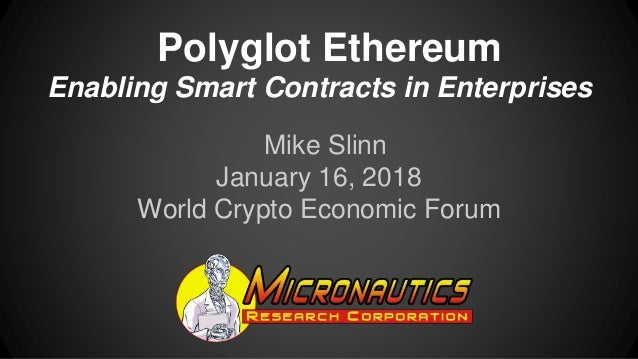 Polyglot Ethereum Enabling Smart Contracts in Enterprises Mike Slinn January 16, 2018 World Crypto Economic Forum