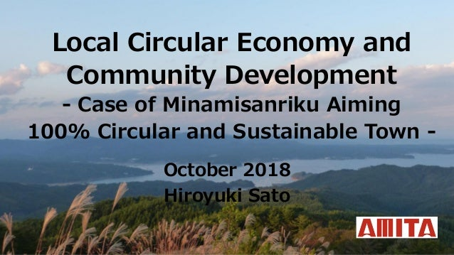 Local Circular Economy and Community Development - Case of Minamisanriku Aiming 100% Circular and Sustainable Town - Octob...
