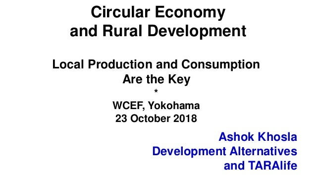 Ashok Khosla Development Alternatives and TARAlife Circular Economy and Rural Development Local Production and Consumption...