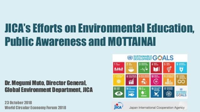 JICA's Efforts on Environmental Education, Public Awareness and MOTTAINAI Dr. Megumi Muto, Director General, Global Enviro...