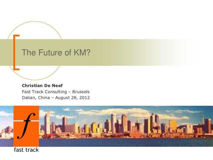 The Future of KM?Christian De NeefFast Track Consulting – BrusselsDalian, China – August 28, 2012