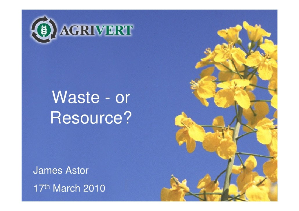 Waste - or    Resource?  James Astor 17th March 2010