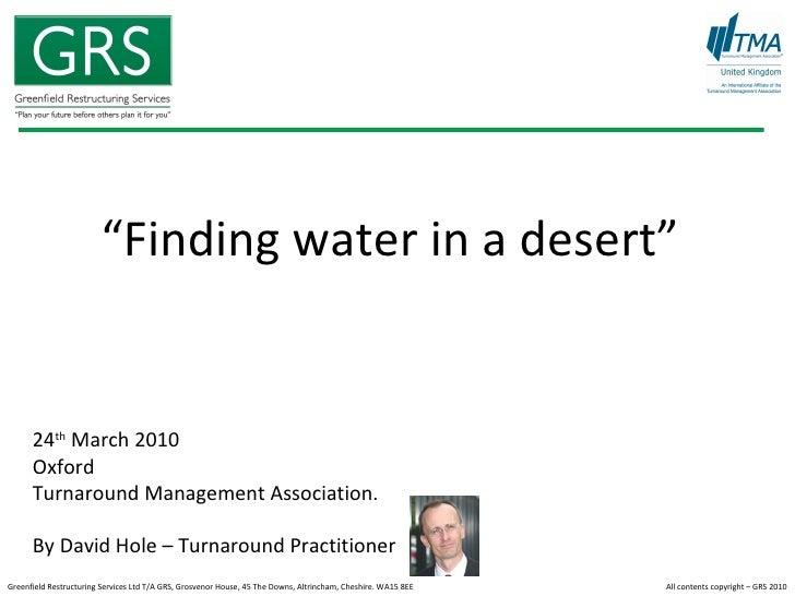 """ Finding water in a desert"" 24 th  March 2010  Oxford  Turnaround Management Association. By David Hole – Turnaround Prac..."