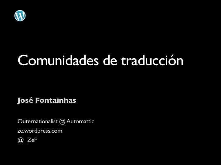Comunidades de traducción  José Fontainhas  Outernationalist @ Automattic ze.wordpress.com @_ZeF