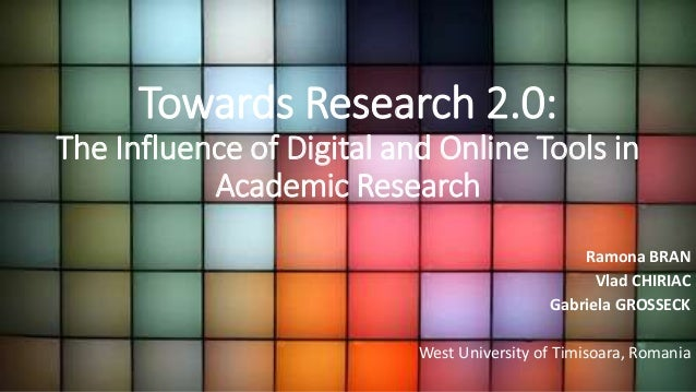 Towards Research 2.0: The Influence of Digital and Online Tools in Academic Research Ramona BRAN Vlad CHIRIAC Gabriela GRO...