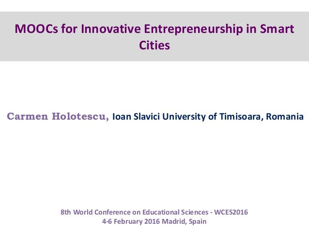 MOOCs for Innovative Entrepreneurship in Smart Cities Carmen Holotescu, Ioan Slavici University of Timisoara, Romania 8th ...