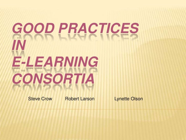 Good Practices in E-Learning Consortia<br />Steve Crow       Robert Larson  Lynette Olson<br />