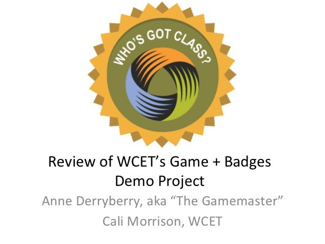 "Review	  of	  WCET's	  Game	  +	  Badges	                 Demo	  Project	  Anne	  Derryberry,	  aka	  ""The	  Gamemaster""	 ..."