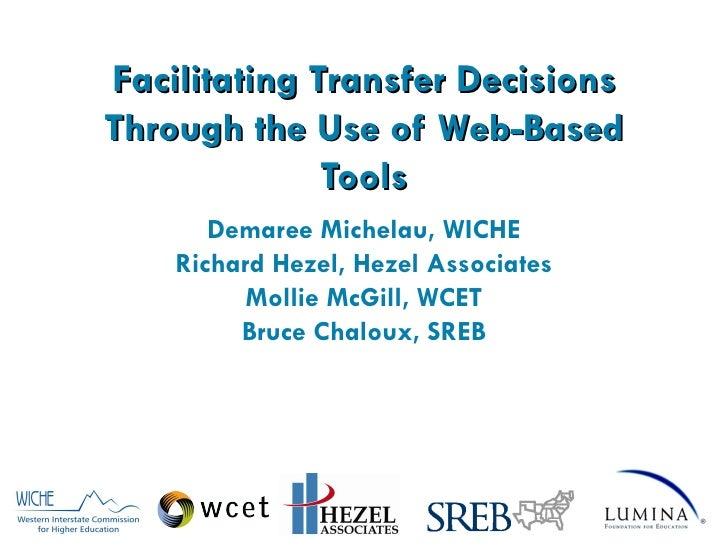 Facilitating Transfer Decisions Through the Use of Web-Based Tools Demaree Michelau, WICHE Richard Hezel, Hezel Associates...