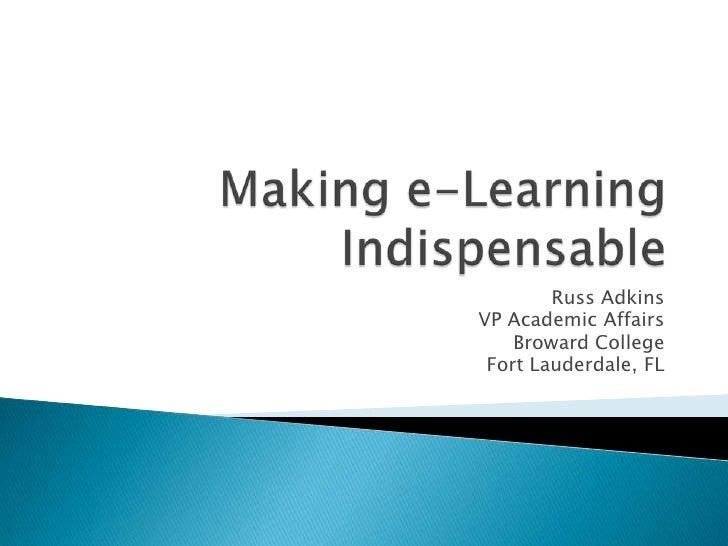 Making e-Learning Indispensable<br />Russ Adkins<br />VP Academic Affairs<br />Broward College<br />Fort Lauderdale, FL<br />