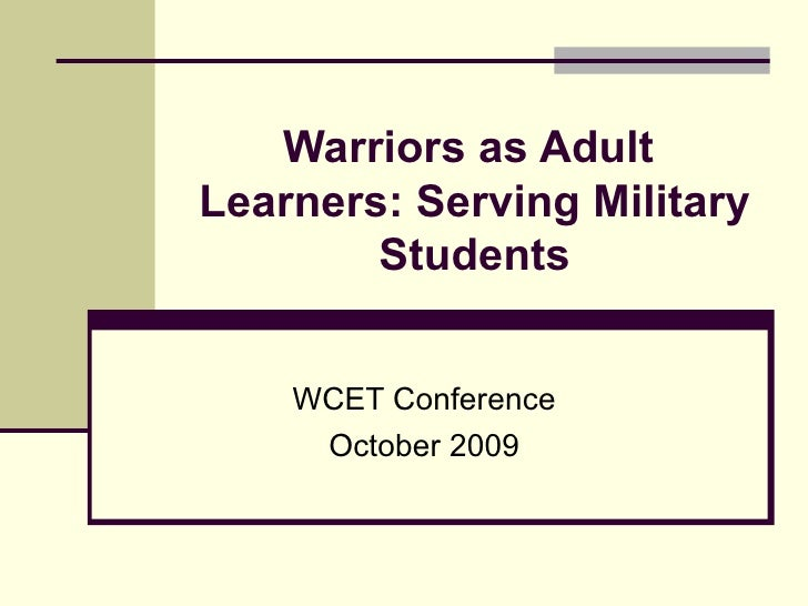 Warriors as Adult  Learners: Serving Military Students WCET Conference October 2009