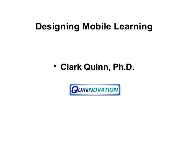 Designing Mobile Learning • Clark Quinn, Ph.D.Clark Quinn, Ph.D.