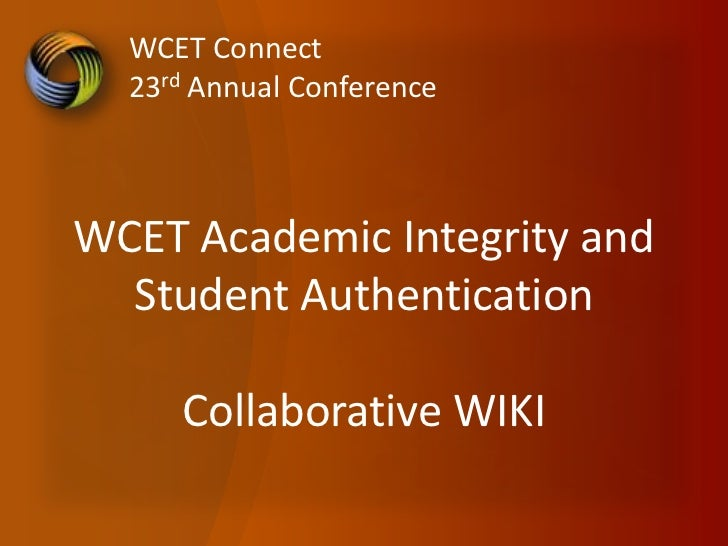 WCET Connect  23rd Annual ConferenceWCET Academic Integrity and  Student Authentication     Collaborative WIKI