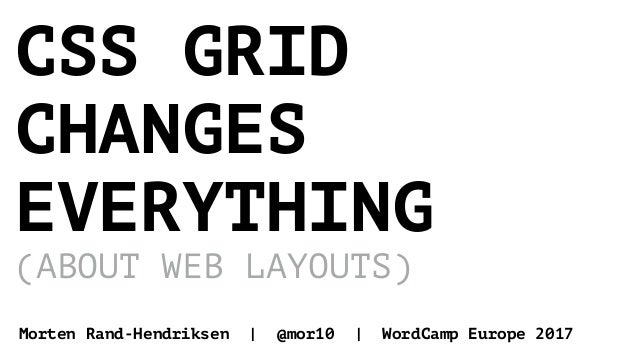 CSS GRID CHANGES EVERYTHING (ABOUT WEB LAYOUTS) Morten Rand-Hendriksen | @mor10 | WordCamp Europe 2017