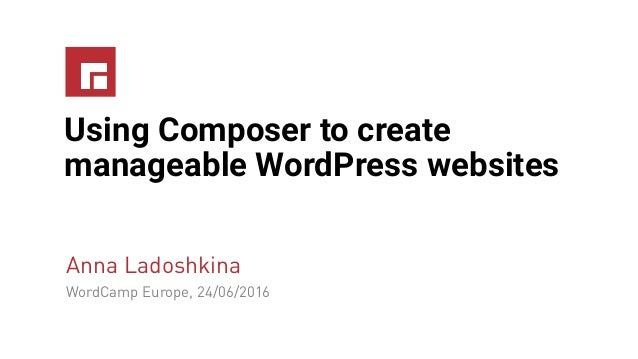 Using Composer to create manageable WordPress websites Anna Ladoshkina WordCamp Europe, 24/06/2016