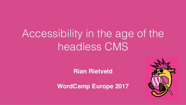 Accessibility in the age of the headless CMS Rian Rietveld WordCamp Europe 2017