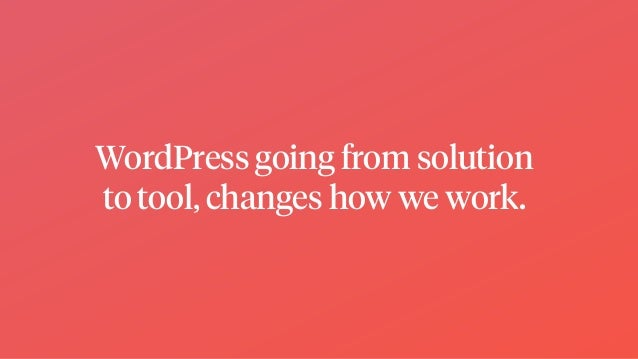WordPress going from solution to tool, changes how we work.