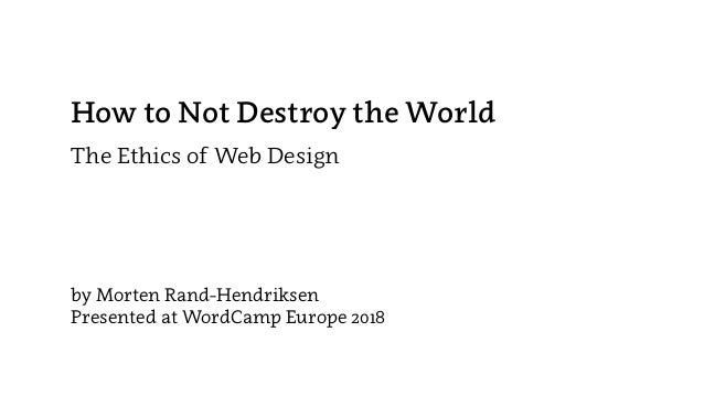 How to Not Destroy the World The Ethics of Web Design by Morten Rand-Hendriksen Presented at WordCamp Europe 2018