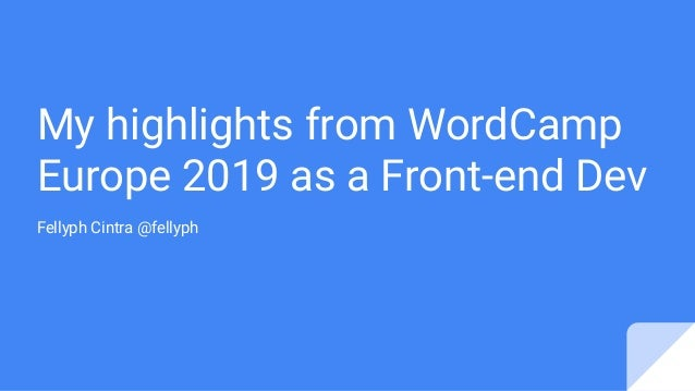 My highlights from WordCamp Europe 2019 as a Front-end Dev Fellyph Cintra @fellyph