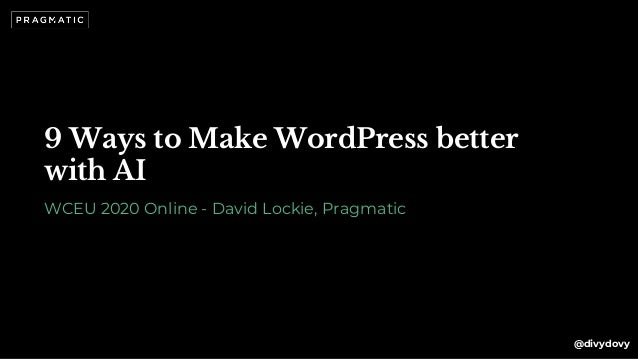 9 Ways to Make WordPress better with AI WCEU 2020 Online - David Lockie, Pragmatic @divydovy