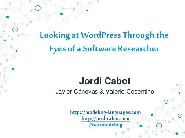 Looking at WordPress Through the Eyes ofa SoftwareResearcher Jordi Cabot Javier Cánovas & Valerio Cosentino http://modelin...