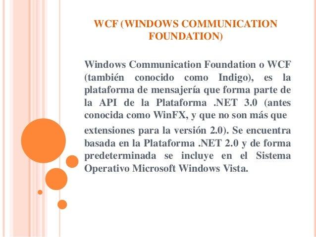 WCF (WINDOWS COMMUNICATION FOUNDATION) Windows Communication Foundation o WCF (también conocido como Indigo), es la plataf...