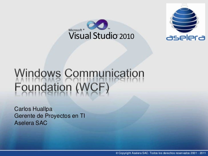TM<br />Microsoft ®<br />Visual Studio 2010<br />©<br />Windows CommunicationFoundation (WCF)<br />Carlos HuallpaGerente d...