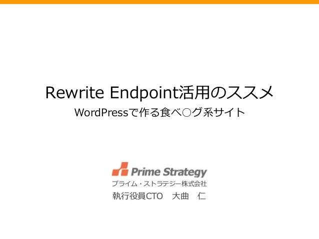 Rewrite Endpoint活用のススメ WordPressで作る食べ○グ系サイト プライム・ストラテジー株式会社 執行役員CTO 大曲 仁