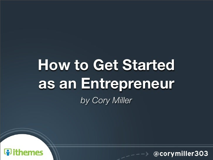 How to Get Startedas an Entrepreneur     by Cory Miller