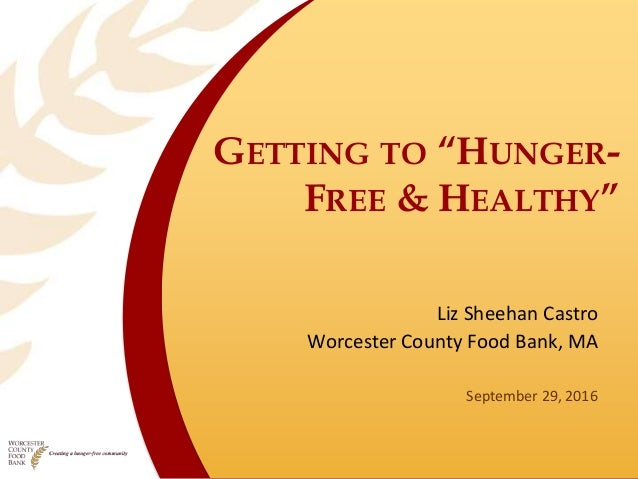 "GETTING TO ""HUNGER- FREE & HEALTHY"" Liz Sheehan Castro Worcester County Food Bank, MA September 29, 2016"