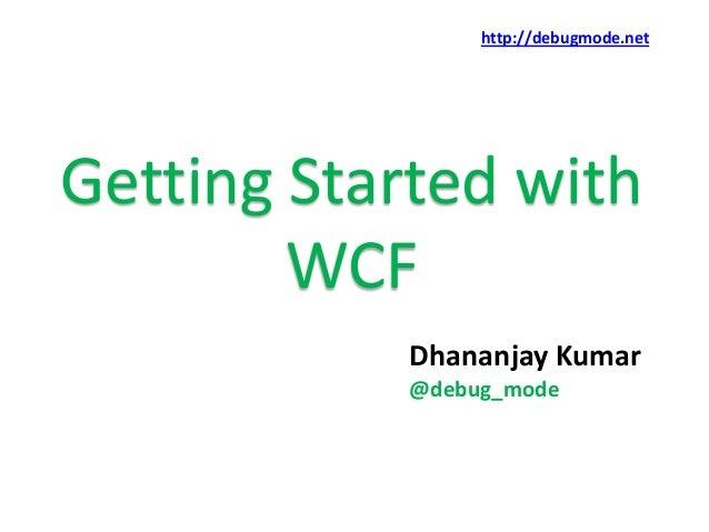 http://debugmode.netGetting Started with        WCF           Dhananjay Kumar           @debug_mode