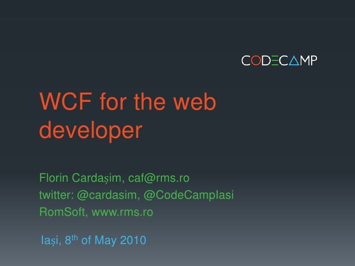 WCF for the web developer<br />Florin Cardașim, caf@rms.ro<br />twitter: @cardasim, @CodeCampIasi<br />RomSoft, www.rms.ro...