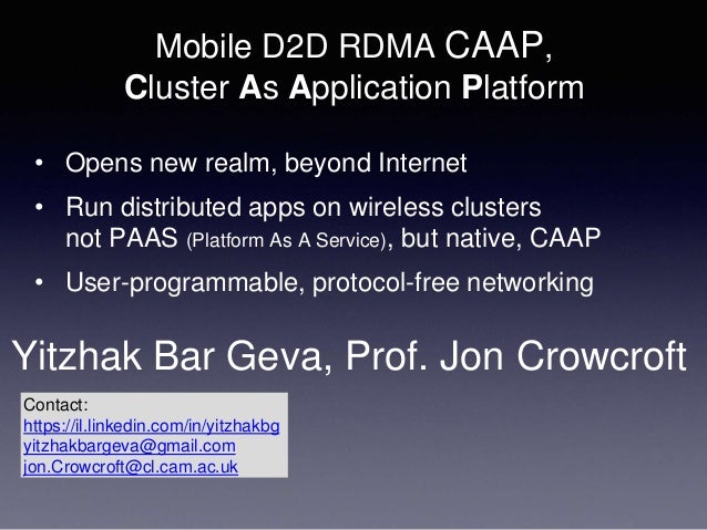 Mobile D2D RDMA CAAP, Cluster As Application Platform • Opens new realm, beyond Internet • Run distributed apps on wireles...