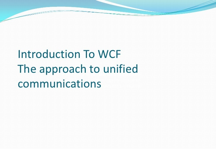 IntroductiIntroduction To WCF The approach to unified communicationson To WCF The approach to unified communications<br />...