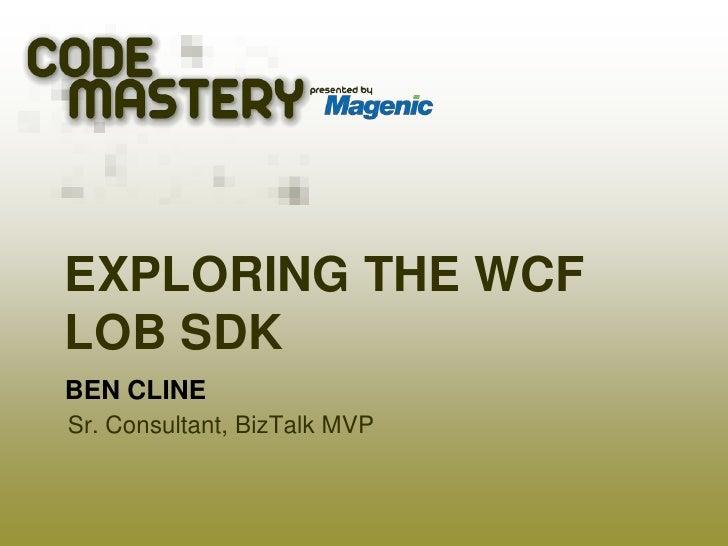 Exploring the WCF LOB SDK<br />Ben Cline<br />Sr. Consultant, BizTalk MVP<br />