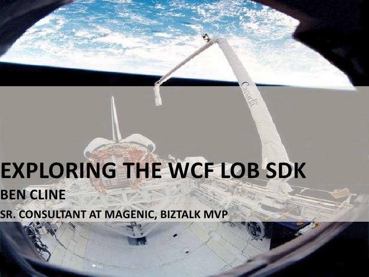Exploring the WCF LOB SDK<br />Ben Cline<br />Sr. Consultant at Magenic, BizTalk MVP<br />