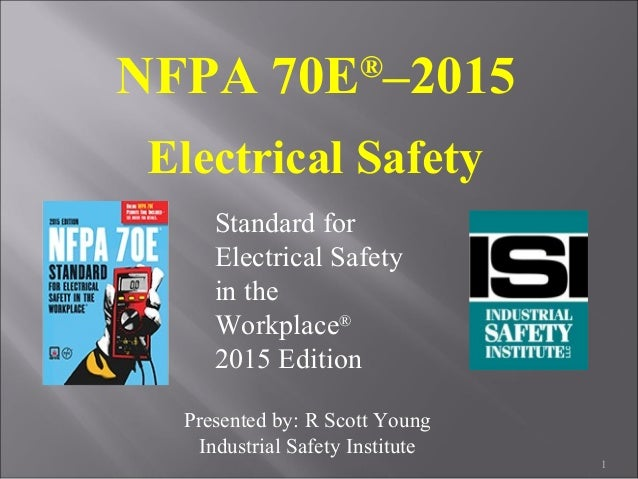 NFPA 70E® –2015 Electrical Safety Standard for Electrical Safety in the Workplace® 2015 Edition 1 Presented by: R Scott Yo...