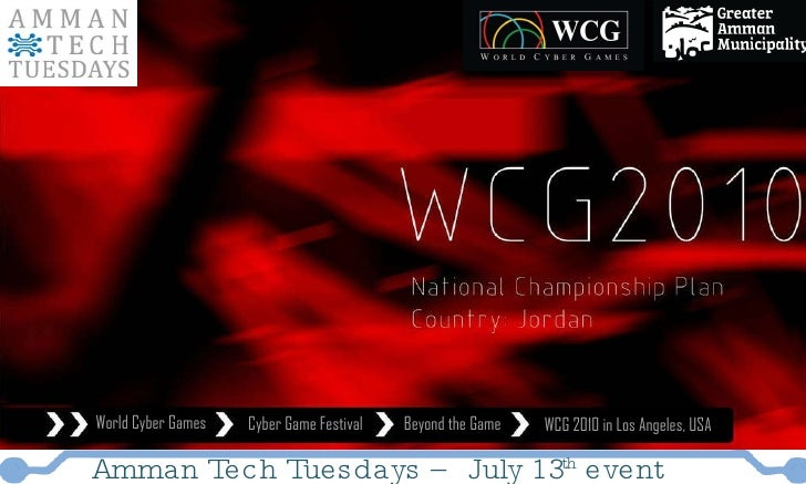 World Cyber Games Cyber Game Festival Beyond the Game WCG 2010 in Los Angeles, USA Amman Tech Tuesdays – July 13 th  event