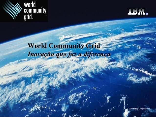 © 2009 IBM Corporation World Community GridWorld Community Grid InovaçãoInovação que faz a diferençaque faz a diferença