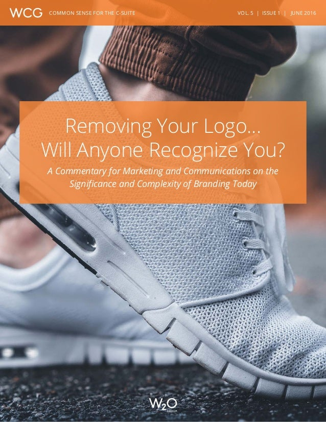 VOL. 5 | ISSUE 1 | JUNE 2016COMMON SENSE FOR THE C-SUITE Removing Your Logo… Will Anyone Recognize You? A Commentary for M...