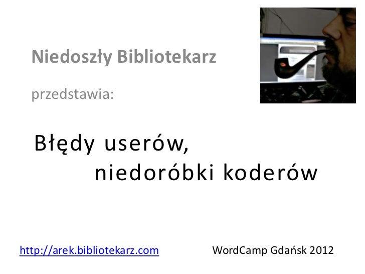 Niedoszły Bibliotekarz  przedstawia:  Błędy userów,       niedoróbki koderówhttp://arek.bibliotekarz.com   WordCamp Gdaosk...