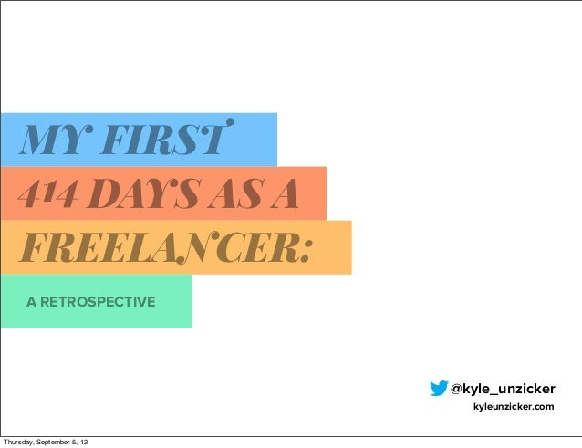 A RETROSPECTIVE MY FIRST 414 DAYS AS A FREELANCER: @kyle_unzicker kyleunzicker.com Thursday, September 5, 13
